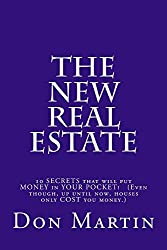 The NEW REAL ESTATE: Ten SECRETS that will put MONEY in your pocket! (Even though, up until now, houses only COST you money.)