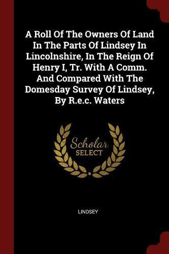 Read Online A Roll Of The Owners Of Land In The Parts Of Lindsey In Lincolnshire, In The Reign Of Henry I, Tr. With A Comm. And Compared With The Domesday Survey Of Lindsey, By R.e.c. Waters ebook
