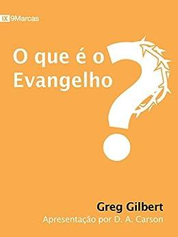 O Que é o Evangelho? (9 Marcas) (Portuguese Edition) by [Gilbert, Greg]