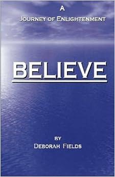 Believe - A Journey of Enlightenment by Deborah Fields (2012-02-13)