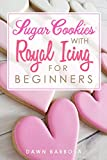 Sugar Cookies With Royal Icing For Beginners