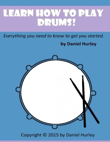 Learn How to Play Drums!: Everything you need to know to get you started by Daniel Hurley (2015-09-12)