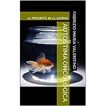Autostima Oncologica: 21 PRIORITÀ IN 21 GIORNI (Amati365 Vol. 4) (Italian Edition)