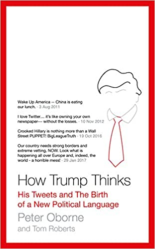 How Trump Thinks: His Tweets and the Birth of a New Political Language:  Amazon.co.uk: Peter Oborne, Tom Roberts, Tom Roberts: 9781786696656: Books