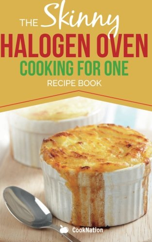 Skinny Halogen Oven Cooking For One: Single Serving, Healthy, Low Calorie Halogen Oven Recipes Under 200, 300 and 400 Calories