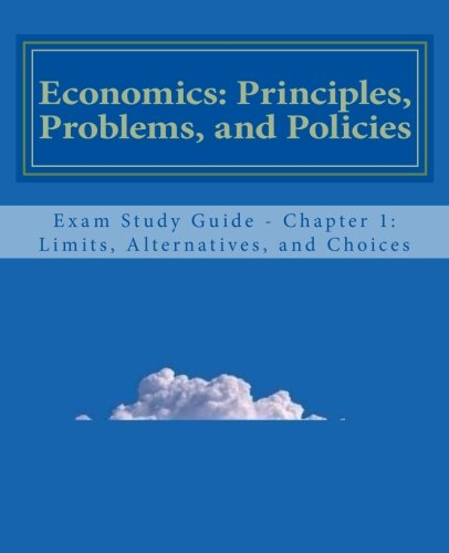 Economics: Principles, Problems, and Policies: Exam Study Guide - Chapter 1: Limits, Alternatives, and Choices