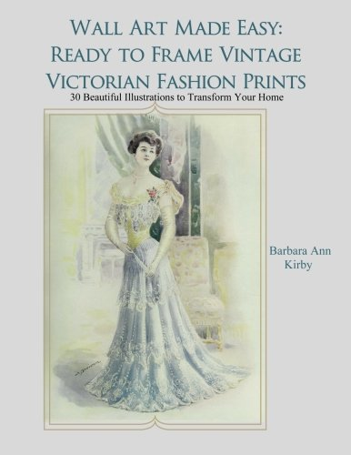 Wall Art Made Easy: Ready to Frame Vintage Victorian Fashion Prints: 30 Beautiful Illustrations to Transform Your Home (Volume 1)