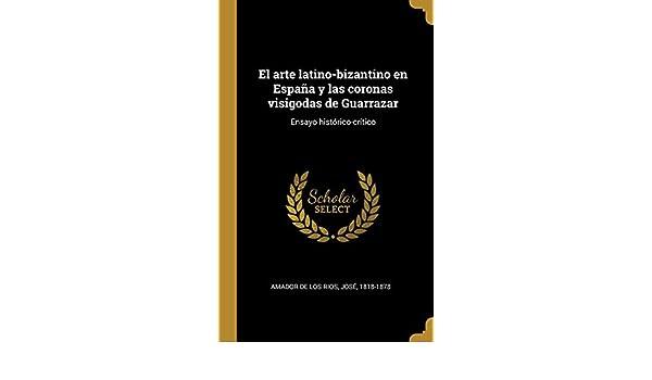 El arte latino-bizantino en España y las coronas visigodas de Guarrazar: Ensayo histórico-crítico: Amazon.es: Amador de los Rios, José: Libros
