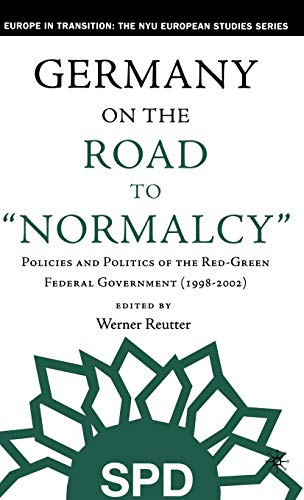 Germany on the Road to Normalcy: Policies and Politics of the Red-Green Federal Government (1998-2002) (Europe in Transi