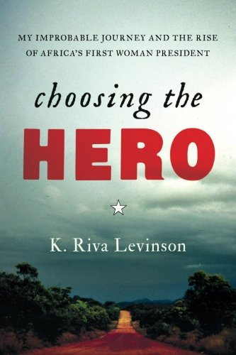 Choosing the Hero: My Improbable Journey and the Rise of Africa's First Woman President
