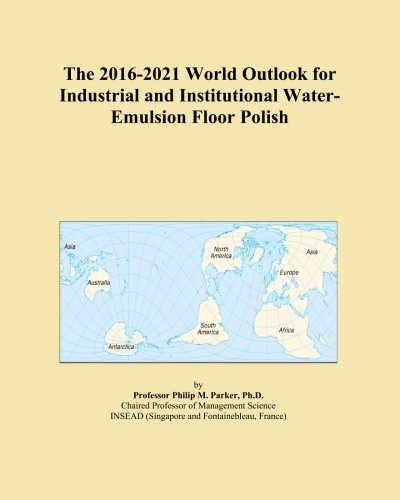 the-2016-2021-world-outlook-for-industrial-and-institutional-water-emulsion-floor-polish