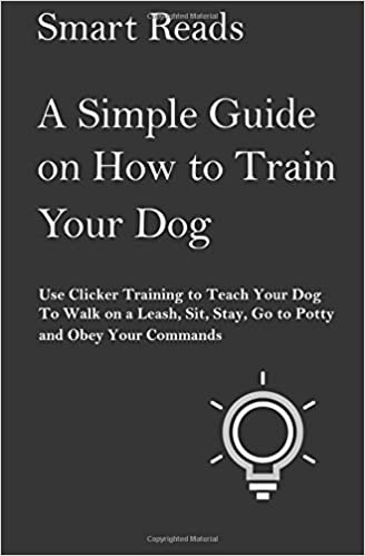 A Simple Guide on How to Train Your Dog: Use Clicker Training to Teach Your Dog to Walk on a Leash, Sit, Stay, Go to Potty and Obey Your Commands