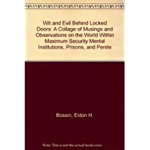 Wit and Evil Behind Locked Doors: A Collage of Musings and Observations on the World Within Maximum Security Mental Institutions, Prisons, and Penite