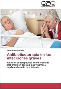 Book Antibioticoterapia en las infecciones graves: Revisión de terapéutica antimicrobiana elaborada en base a guías vigentes y medicina basada en evidencia