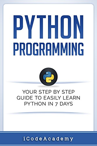 Python: Programming: Your Step By Step Guide To Easily Learn Python in 7 Days (Python for Beginners, Python Programming for Beginners, Learn Python, Python Language)