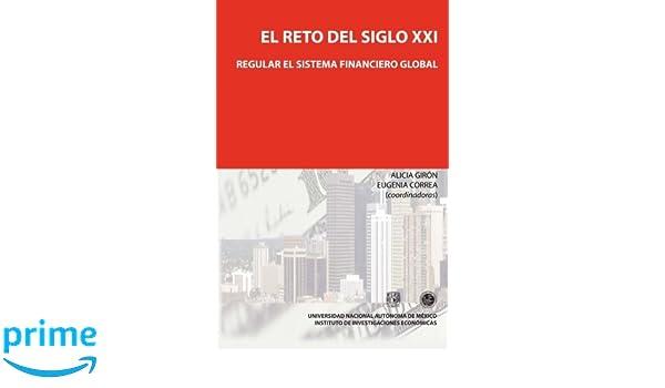 El reto del siglo XXI: regular el sistema financiero global (Spanish Edition): Dra. Alicia Giron Coord., Dra. Eugenia Correa Coord.