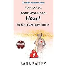 How To Heal Your Wounded Heart So You Can Love Freely (The Blue Rainbow Series)