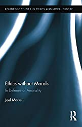 Ethics without Morals: In Defence of Amorality (Routledge Studies in Ethics and Moral Theory)