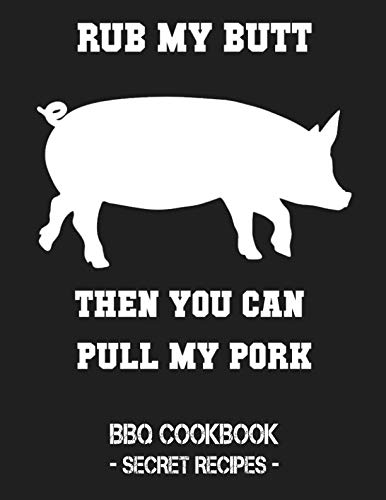 Rub My Butt Then You Can Pull My Pork: BBQ Cookbook - Secret Recipes For Men by Pitmaster BBQ