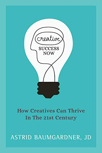 Creative Success Now: How Creatives Can Thrive in the 21st Century
