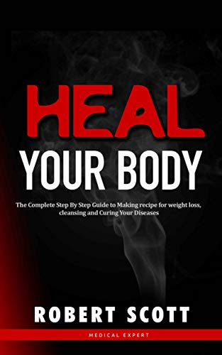 Heal Your Body: The Complete Step By Step Guide to Making recipe for weight loss, cleansing and Curing Your Diseases