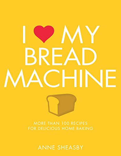 I Love My Bread Machine: More Than 100 Recipes For Delicious Home Baking by Anne Sheasby
