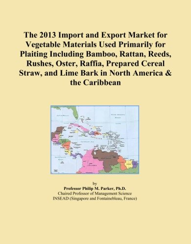 Rattan Bark - The 2013 Import and Export Market for Vegetable Materials Used Primarily for Plaiting Including Bamboo, Rattan, Reeds, Rushes, Oster, Raffia, Prepared ... Lime Bark in North America & the Caribbean