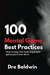100 Mental Game Best Practices: How To Play The Most Important Game You'll Ever Play