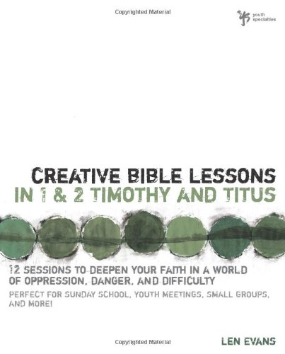 Download Creative Bible Lessons in 1 and 2 Timothy and Titus: 12 Sessions to Deepen Your Faith in a World of Oppression, Danger, and Difficulty pdf epub