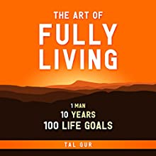 The Art of Fully Living: 1 Man. 10 Years. 100 Life Goals Around the World. Audiobook by Tal Gur Narrated by Matt Weight