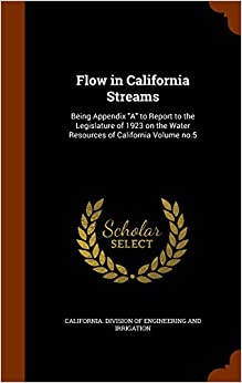 Flow in California Streams: Being Appendix 'A' to Report to the Legislature of 1923 on the Water Resources of California Volume no.5