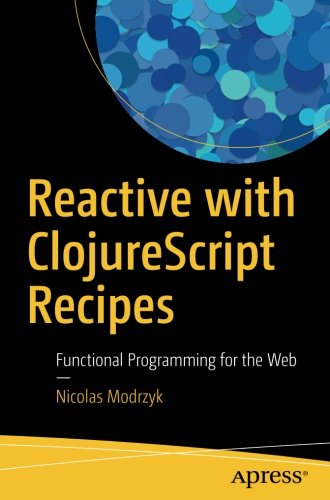 Reactive with ClojureScript Recipes: Functional Programming for the Web Paperback – September 29, 2017 Nicolas Modrzyk Apress 1484230086 Programming - General