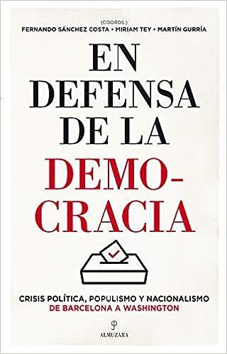 En Defensa De La Democracia: Crisis política, populismo y nacionalismo de Barcelona a Washington Pensamiento político: Amazon.es: Tey, Miriam, Gurría, Martín, Sánchez Costa, Fernando: Libros