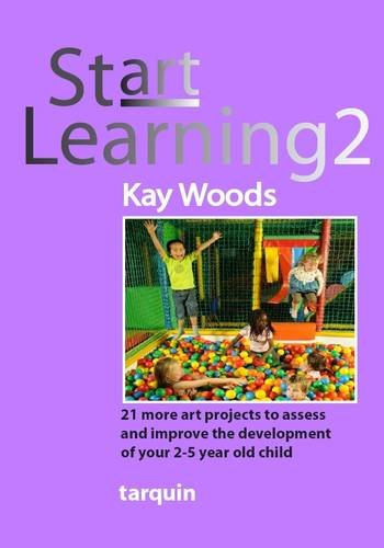 Start Learning 2: 21 More Art Projects to Assess and Improve the Development of Your 2-5 Year Old Child by Tarquin