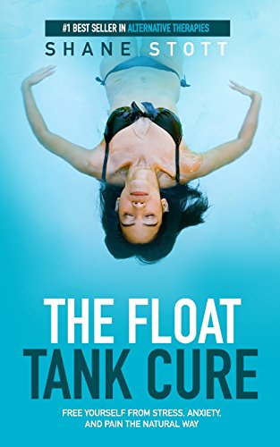 The Float Tank Cure: Free Yourself From Stress, Anxiety, and Pain the Natural Way