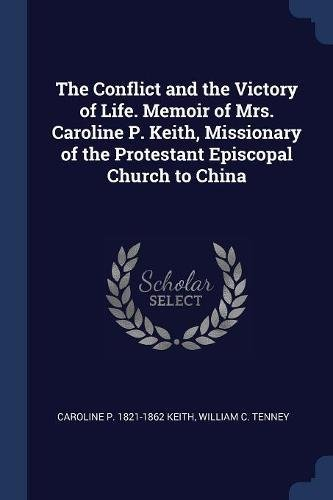Download The Conflict and the Victory of Life. Memoir of Mrs. Caroline P. Keith, Missionary of the Protestant Episcopal Church to China pdf