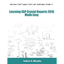 Business Intelligence Tools And Techniques Volume 1: Learning SAP Crystal Reports 2016 Made Easy