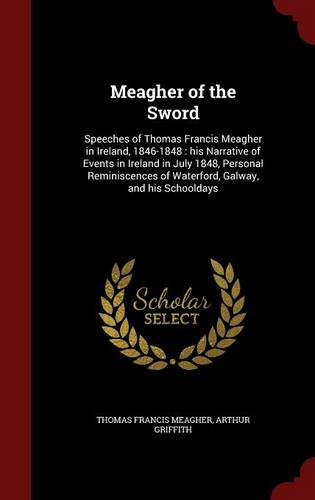 Meagher of the Sword: Speeches of Thomas Francis Meagher in Ireland, 1846-1848 : his Narrative of Events in Ireland in July 1848, Personal Reminiscences of Waterford, Galway, and his Schooldays