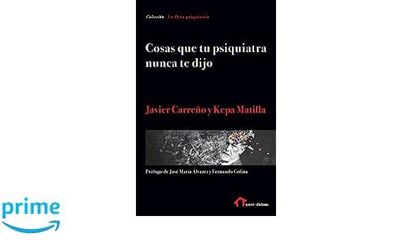 Cosas que tu psiquiatra nunca te dijo: Otra mirada sobre las verdades de las psiquiatrías y las psicologías: Amazon.es: Javier Carreño, Kepa Matilla: Libros