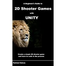 A Beginner's Guide to 2D Shooter Games with Unity: Create a Simple 2D Shooter Game and Learn to Code in C# in the Process (English Edition)
