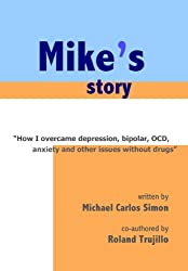 Mike's Story: How I Overcame Depression, Bipolar, OCD, Anxiety and Other Issues Without Drugs