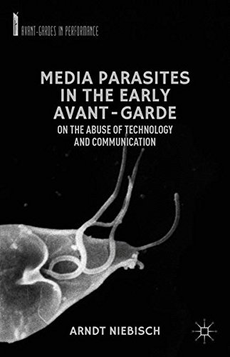 Media Parasites in the Early Avant-Garde: On the Abuse of Technology and Communication (Avant-Gardes in Performance)