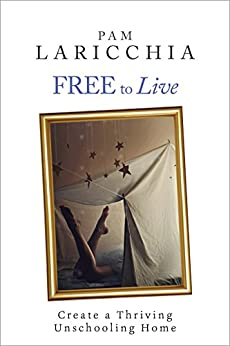 Free to Live: Create a Thriving Unschooling Home (Living Joyfully with Unschooling Book 2) by [Laricchia, Pam]
