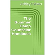The Summer Camp Counselor Handbook: How to Prepare and Create the Best Time for You and Your Campers