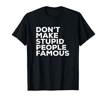 b5548699 Amazon.com: Don't Make Stupid People Famous T-Shirt: Clothing