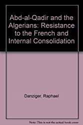 Abd-al-Qadir and the Algerians: Resistance to the French and Internal Consolidation