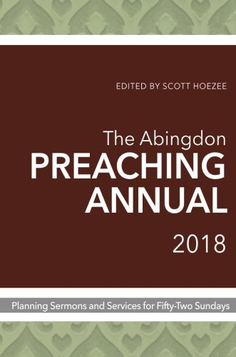 The Abingdon Preaching Annual 2018: Planning Sermons and Services for Fifty-Two Sundays