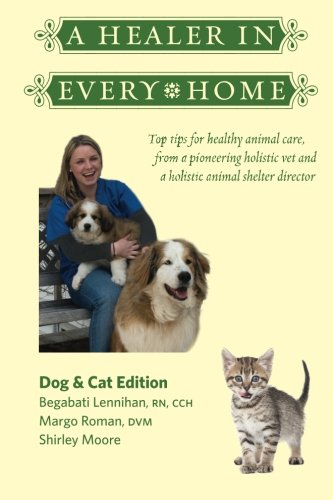 (A Healer In Every Home: Dogs & Cats: Top tips for healthy animal care from a pioneering holistic vet and a holistic animal shelter)