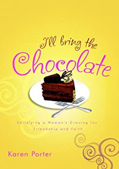 I'll Bring the Chocolate: Satisfying a Woman's Craving for Friendship and Faith by [Porter, Karen]