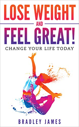 Lose Weight and Feel Great!: Change Your Life Today by [James, Bradley]